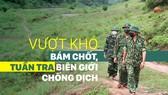 Vượt khó bám chốt, tuần tra biên giới phòng chống dịch