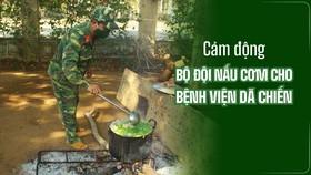 Cảm động Bộ đội nấu cơm cho bệnh viện dã chiến